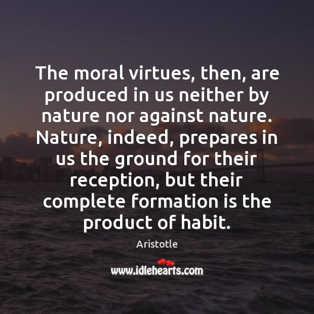 The moral virtues, then, are produced in us neither by nature nor Aristotle Picture Quote