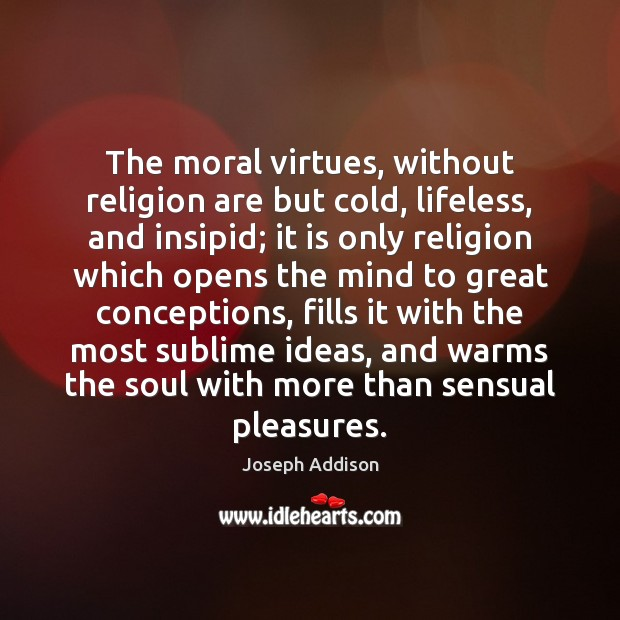 Image, The moral virtues, without religion are but cold, lifeless, and insipid; it