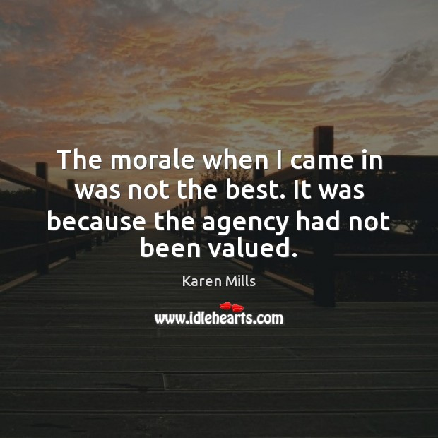 The morale when I came in was not the best. It was because the agency had not been valued. Image