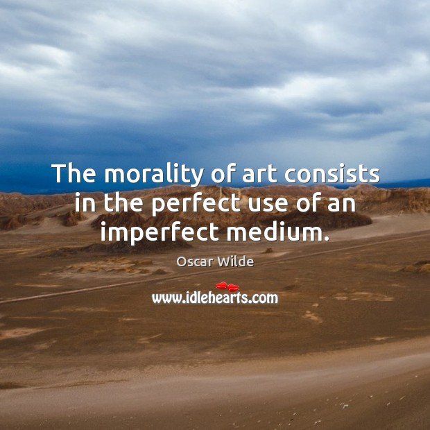 Image, The morality of art consists in the perfect use of an imperfect medium.