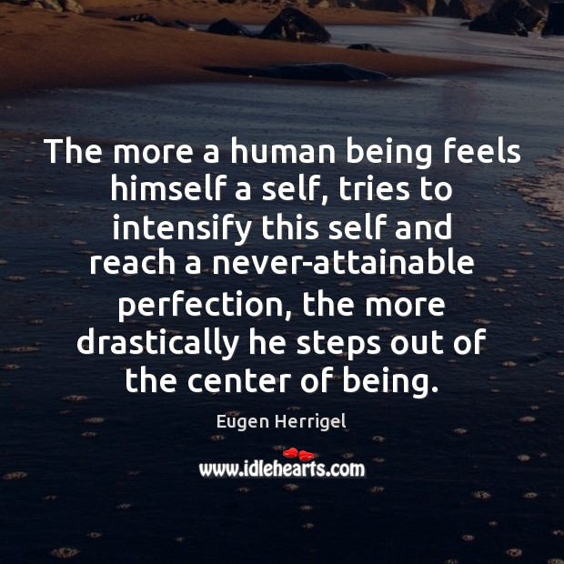 The more a human being feels himself a self, tries to intensify Eugen Herrigel Picture Quote
