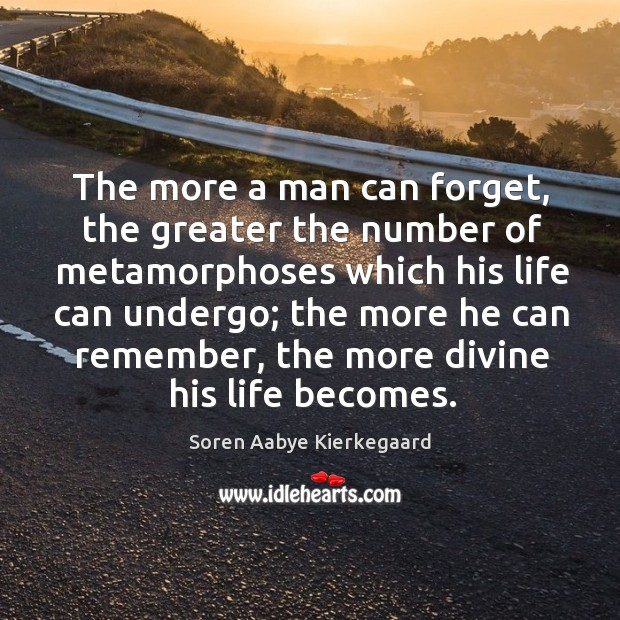The more a man can forget, the greater the number of metamorphoses which his life can undergo Image