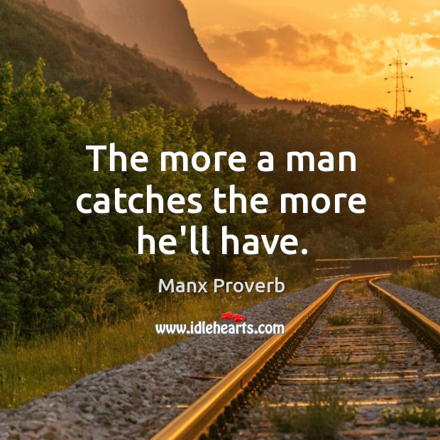 The more a man catches the more he'll have. Manx Proverbs Image