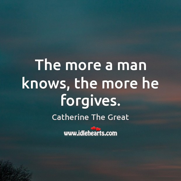 The more a man knows, the more he forgives. Image