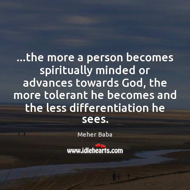 …the more a person becomes spiritually minded or advances towards God, the Meher Baba Picture Quote