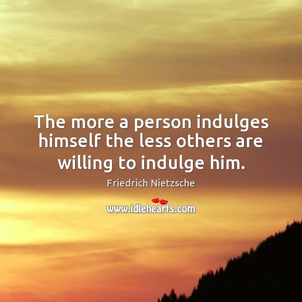 Image, The more a person indulges himself the less others are willing to indulge him.
