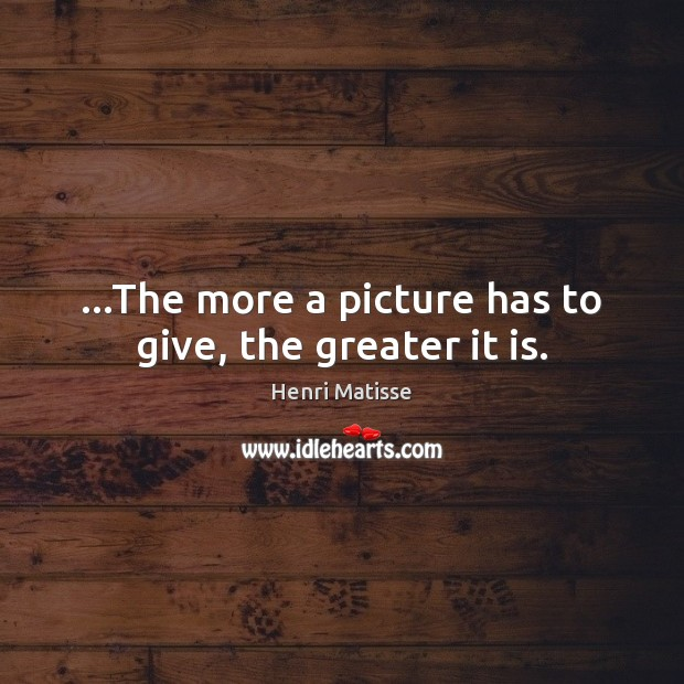 …The more a picture has to give, the greater it is. Image