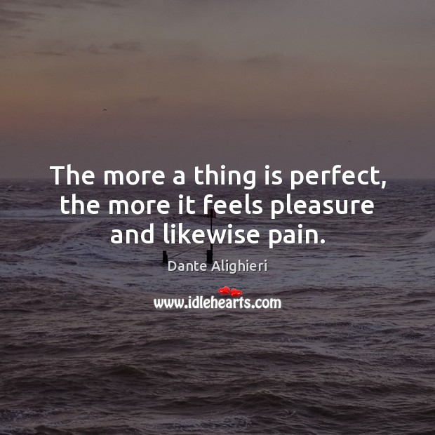 The more a thing is perfect, the more it feels pleasure and likewise pain. Dante Alighieri Picture Quote