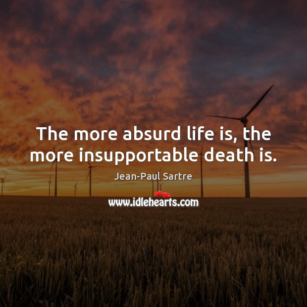 The more absurd life is, the more insupportable death is. Image