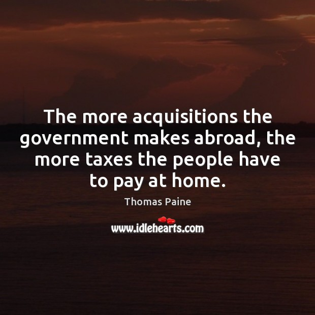 The more acquisitions the government makes abroad, the more taxes the people Image