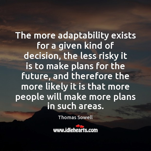 The more adaptability exists for a given kind of decision, the less Thomas Sowell Picture Quote