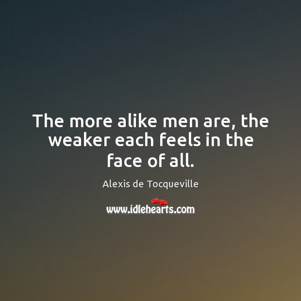 The more alike men are, the weaker each feels in the face of all. Image