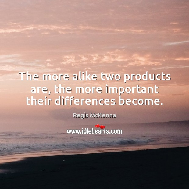 The more alike two products are, the more important their differences become. Image