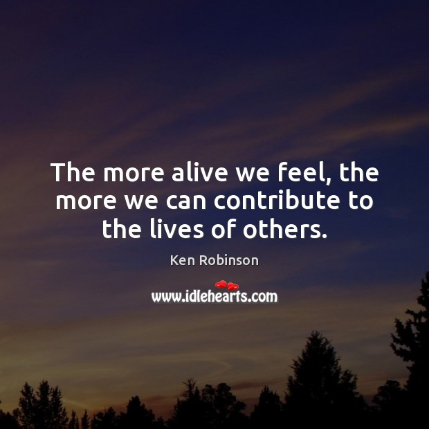 The more alive we feel, the more we can contribute to the lives of others. Image