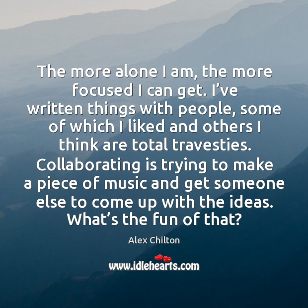 The more alone I am, the more focused I can get. I've written things with people Image