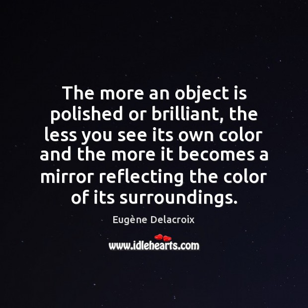 The more an object is polished or brilliant, the less you see Eugène Delacroix Picture Quote