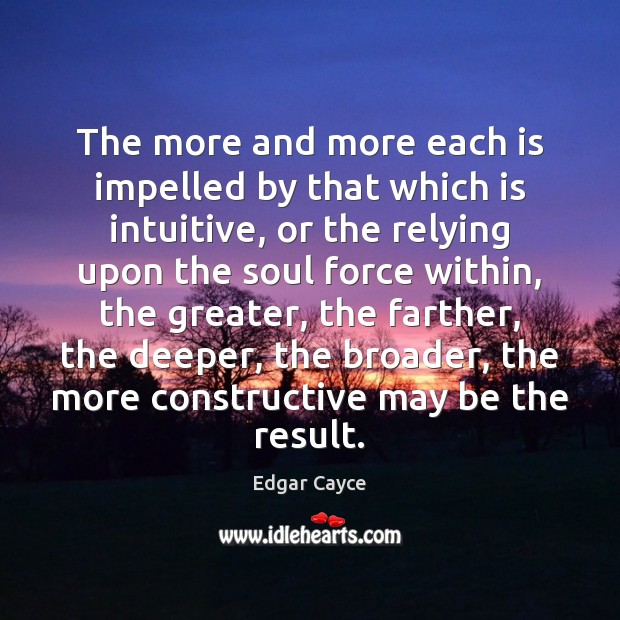 The more and more each is impelled by that which is intuitive, Edgar Cayce Picture Quote