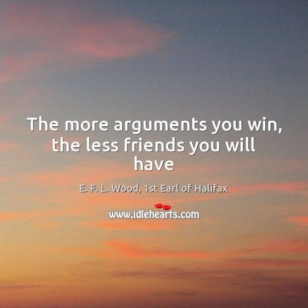The more arguments you win, the less friends you will have E. F. L. Wood, 1st Earl of Halifax Picture Quote