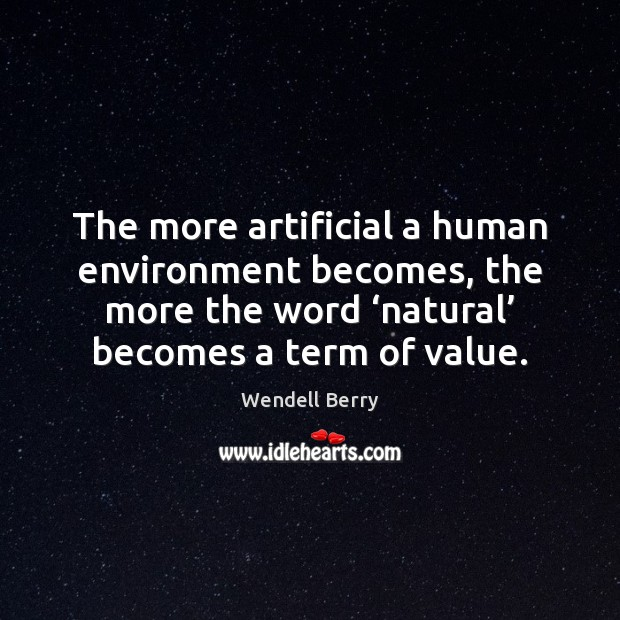 The more artificial a human environment becomes, the more the word 'natural' Wendell Berry Picture Quote