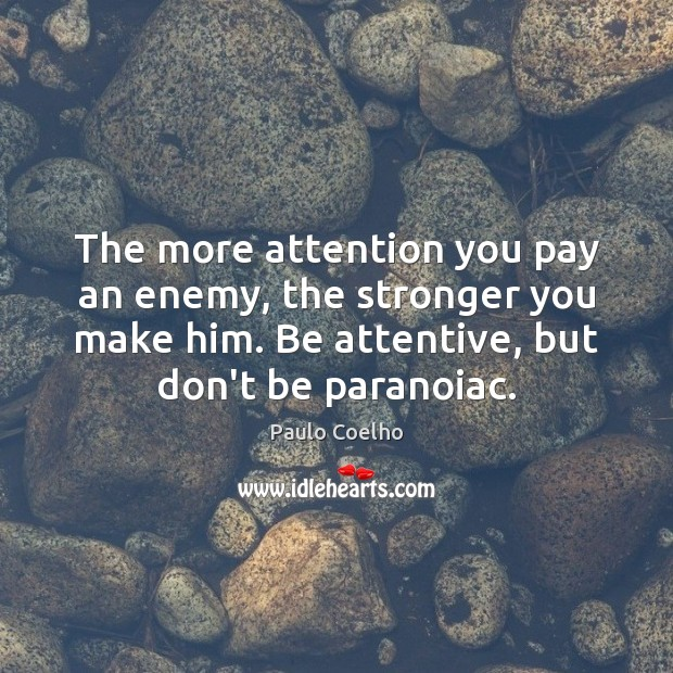 The more attention you pay an enemy, the stronger you make him. Paulo Coelho Picture Quote