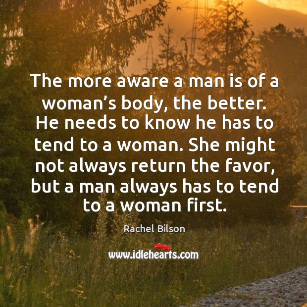 The more aware a man is of a woman's body, the better. He needs to know he has to Image