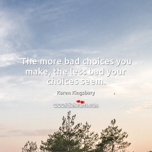 The more bad choices you make, the less bad your choices seem. Image