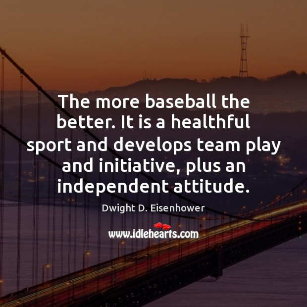 The more baseball the better. It is a healthful sport and develops Dwight D. Eisenhower Picture Quote