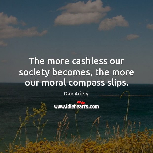 The more cashless our society becomes, the more our moral compass slips. Dan Ariely Picture Quote
