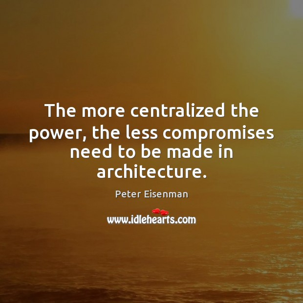 The more centralized the power, the less compromises need to be made in architecture. Peter Eisenman Picture Quote