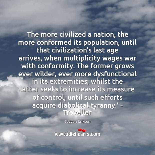 The more civilized a nation, the more conformed its population, until that Steven Erikson Picture Quote