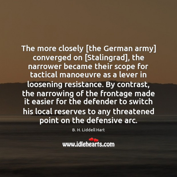 The more closely [the German army] converged on [Stalingrad], the narrower became B. H. Liddell Hart Picture Quote