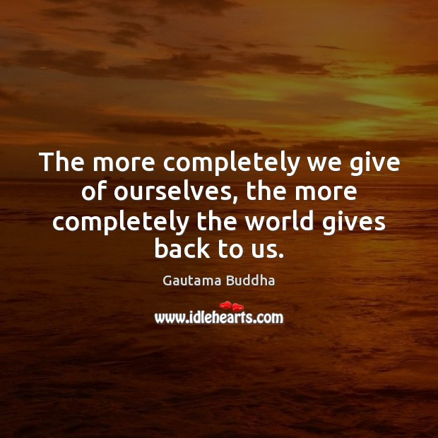 The more completely we give of ourselves, the more completely the world gives back to us. Image