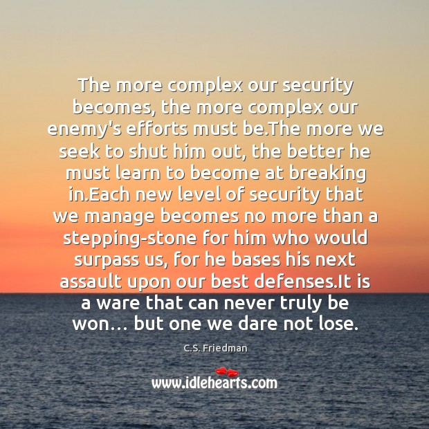 The more complex our security becomes, the more complex our enemy's efforts Image