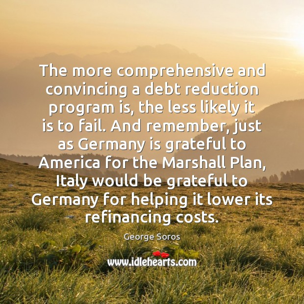 The more comprehensive and convincing a debt reduction program is, the less Be Grateful Quotes Image
