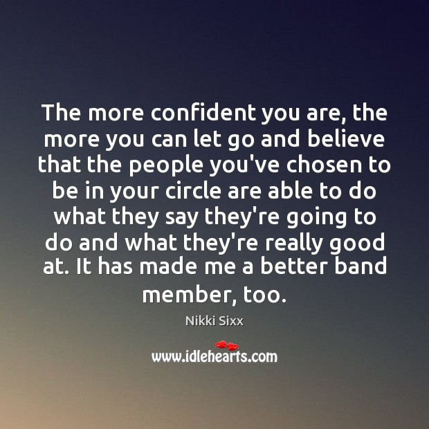 The more confident you are, the more you can let go and Nikki Sixx Picture Quote