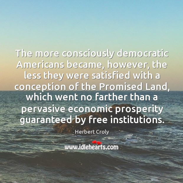 The more consciously democratic americans became Herbert Croly Picture Quote