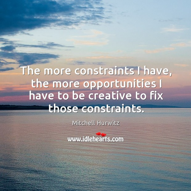 The more constraints I have, the more opportunities I have to be Mitchell Hurwitz Picture Quote