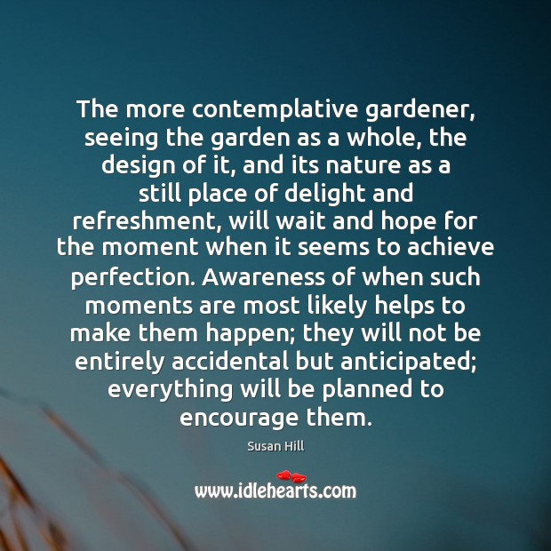 The more contemplative gardener, seeing the garden as a whole, the design Susan Hill Picture Quote