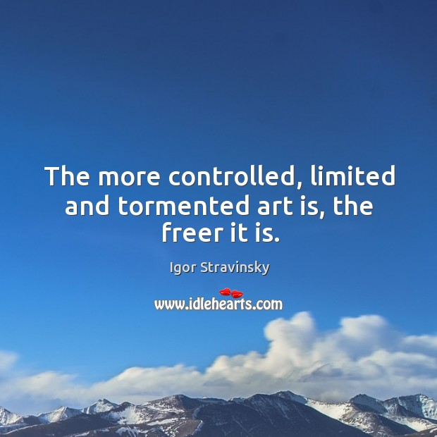 The more controlled, limited and tormented art is, the freer it is. Igor Stravinsky Picture Quote