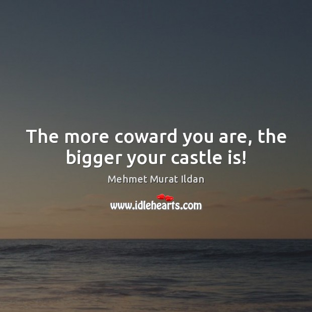 Image, The more coward you are, the bigger your castle is!