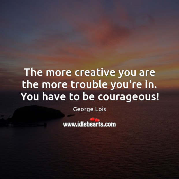 Image, The more creative you are the more trouble you're in. You have to be courageous!