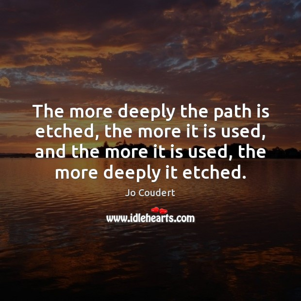 The more deeply the path is etched, the more it is used, Jo Coudert Picture Quote