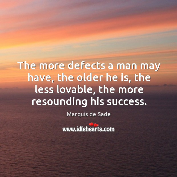 The more defects a man may have, the older he is, the less lovable, the more resounding his success. Image