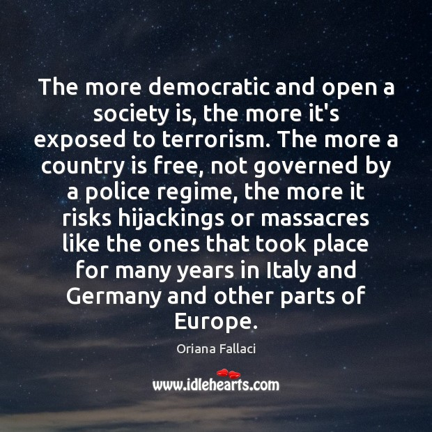 The more democratic and open a society is, the more it's exposed Oriana Fallaci Picture Quote