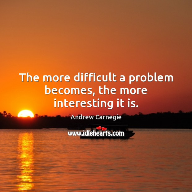 Image, The more difficult a problem becomes, the more interesting it is.