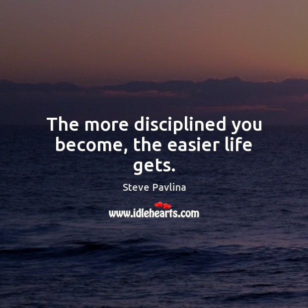 Image, The more disciplined you become, the easier life gets.