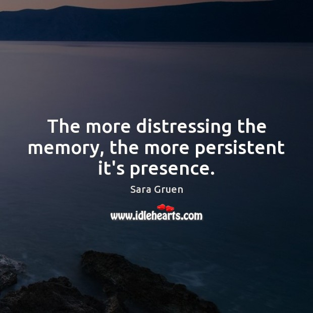 The more distressing the memory, the more persistent it's presence. Sara Gruen Picture Quote