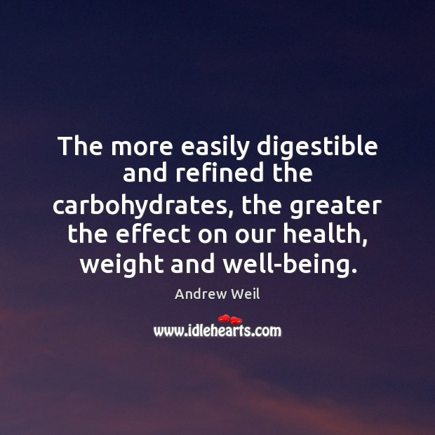 The more easily digestible and refined the carbohydrates, the greater the effect Andrew Weil Picture Quote