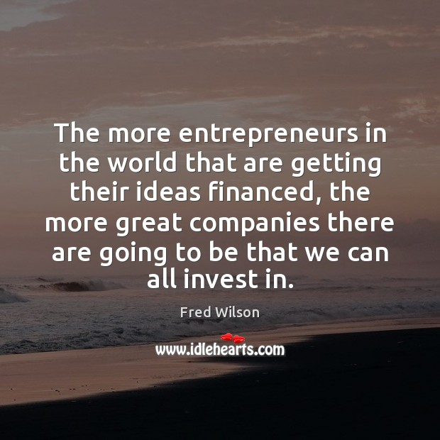 The more entrepreneurs in the world that are getting their ideas financed, Fred Wilson Picture Quote