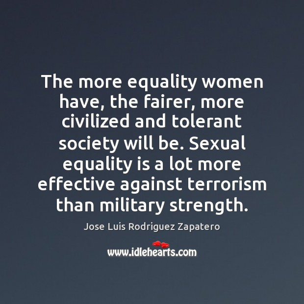 The more equality women have, the fairer, more civilized and tolerant society Equality Quotes Image